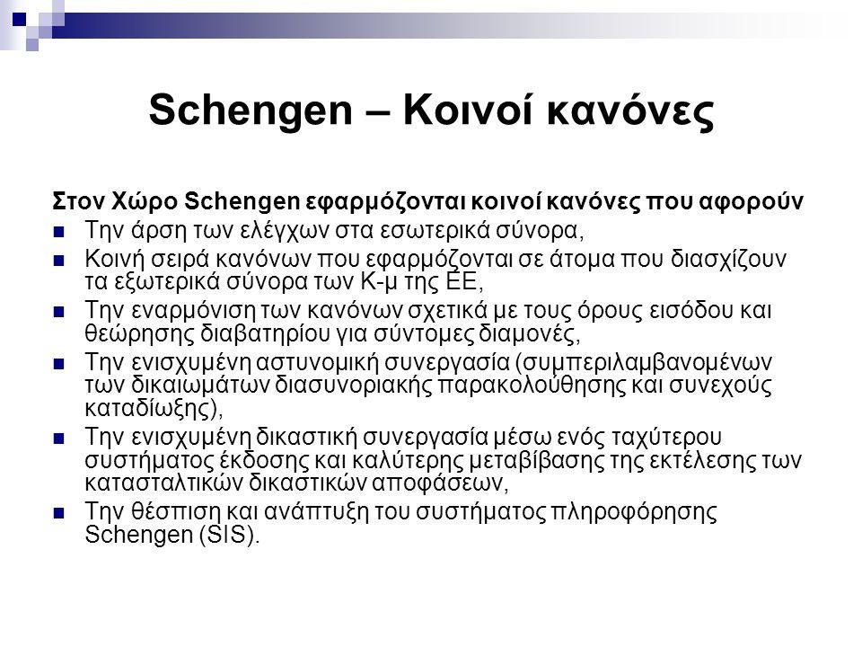 Schengen – Κοινοί κανόνες Στον Χώρο Schengen εφαρμόζονται κοινοί κανόνες που αφορούν Την άρση των ελέγχων στα εσωτερικά σύνορα, Κοινή σειρά κανόνων που εφαρμόζονται σε άτομα που διασχίζουν τα εξωτερικά σύνορα των Κ-μ της ΕΕ, Την εναρμόνιση των κανόνων σχετικά με τους όρους εισόδου και θεώρησης διαβατηρίου για σύντομες διαμονές, Την ενισχυμένη αστυνομική συνεργασία (συμπεριλαμβανομένων των δικαιωμάτων διασυνοριακής παρακολούθησης και συνεχούς καταδίωξης), Την ενισχυμένη δικαστική συνεργασία μέσω ενός ταχύτερου συστήματος έκδοσης και καλύτερης μεταβίβασης της εκτέλεσης των κατασταλτικών δικαστικών αποφάσεων, Την θέσπιση και ανάπτυξη του συστήματος πληροφόρησης Schengen (SIS).
