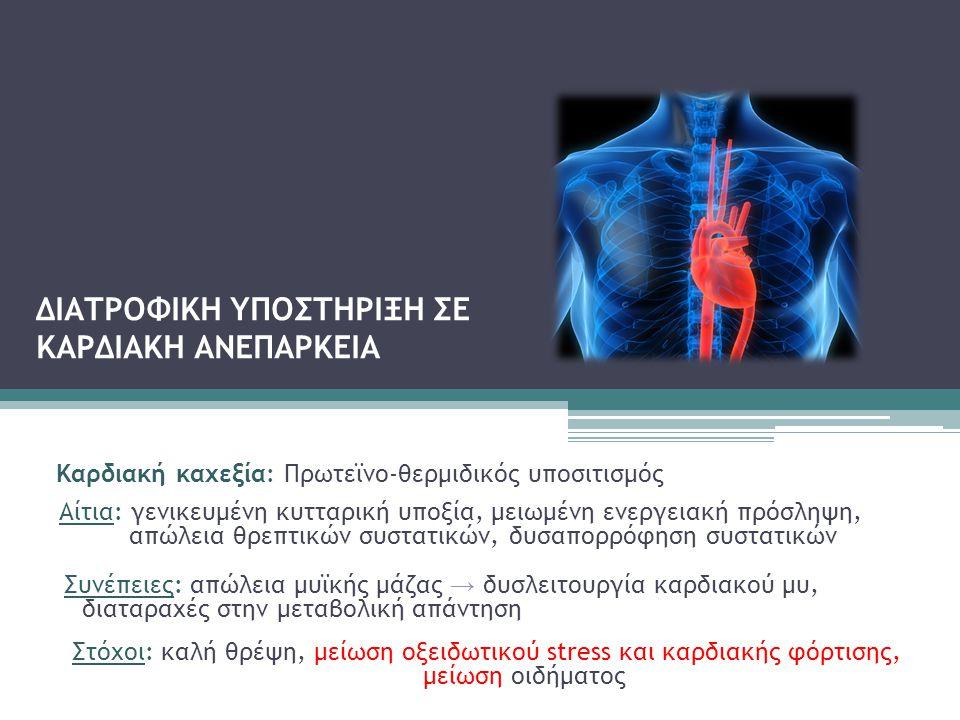 ΔΙΑΤΡΟΦΙΚΗ ΥΠΟΣΤΗΡΙΞΗ ΣΕ ΚΑΡΔΙΑΚΗ ΑΝΕΠΑΡΚΕΙΑ Καρδιακή καχεξία: Πρωτεϊνο-θερμιδικός υποσιτισμός Αίτια: γενικευμένη κυτταρική υποξία, μειωμένη ενεργειακ
