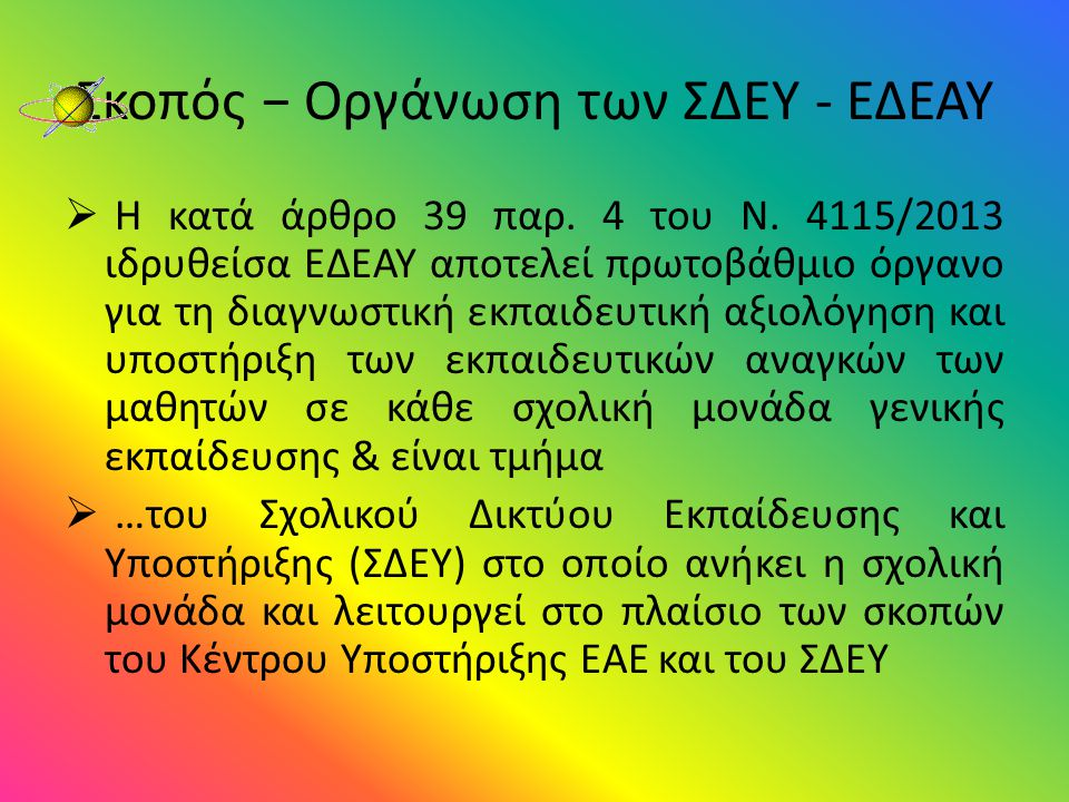 Σκοπός − Οργάνωση των ΣΔΕΥ - ΕΔΕΑΥ  Η κατά άρθρο 39 παρ. 4 του Ν. 4115/2013 ιδρυθείσα ΕΔΕΑΥ αποτελεί πρωτοβάθμιο όργανο για τη διαγνωστική εκπαιδευτι