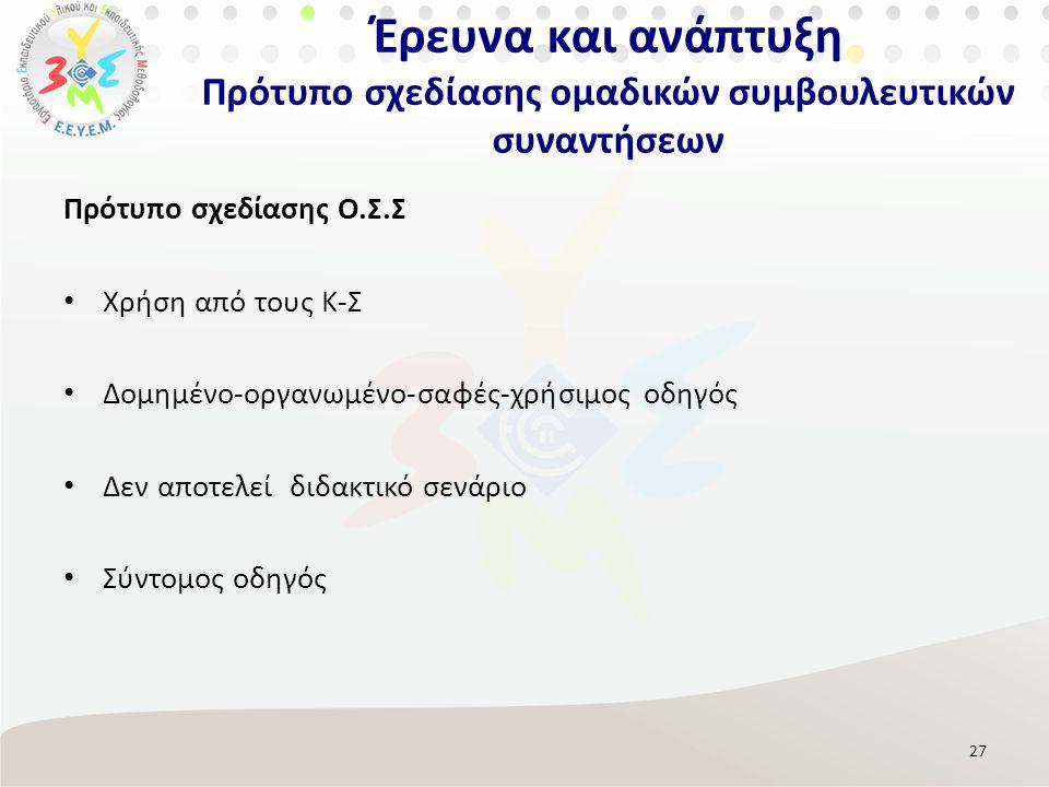 Πρότυπο σχεδίασης Ο.Σ.Σ Χρήση από τους Κ-Σ Δομημένο-οργανωμένο-σαφές-χρήσιμος οδηγός Δεν αποτελεί διδακτικό σενάριο Σύντομος οδηγός 27 Έρευνα και ανάπτυξη Πρότυπο σχεδίασης ομαδικών συμβουλευτικών συναντήσεων