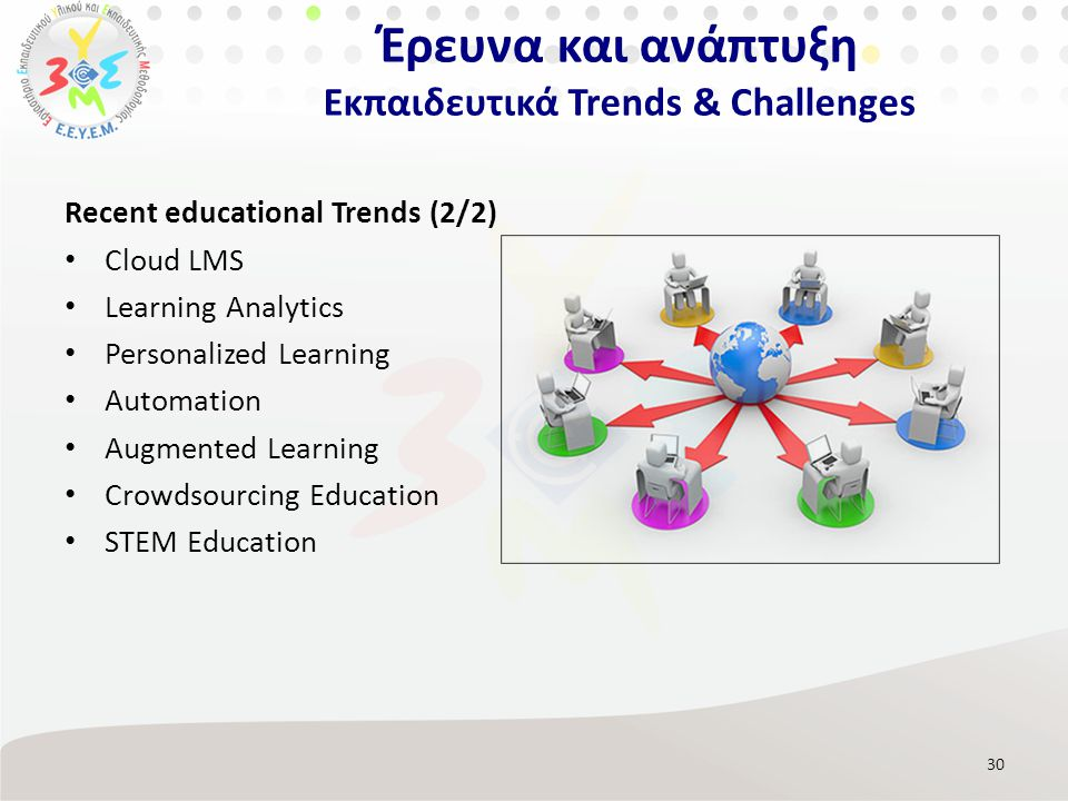 Recent educational Trends (2/2) Cloud LMS Learning Analytics Personalized Learning Automation Augmented Learning Crowdsourcing Education STEM Educatio