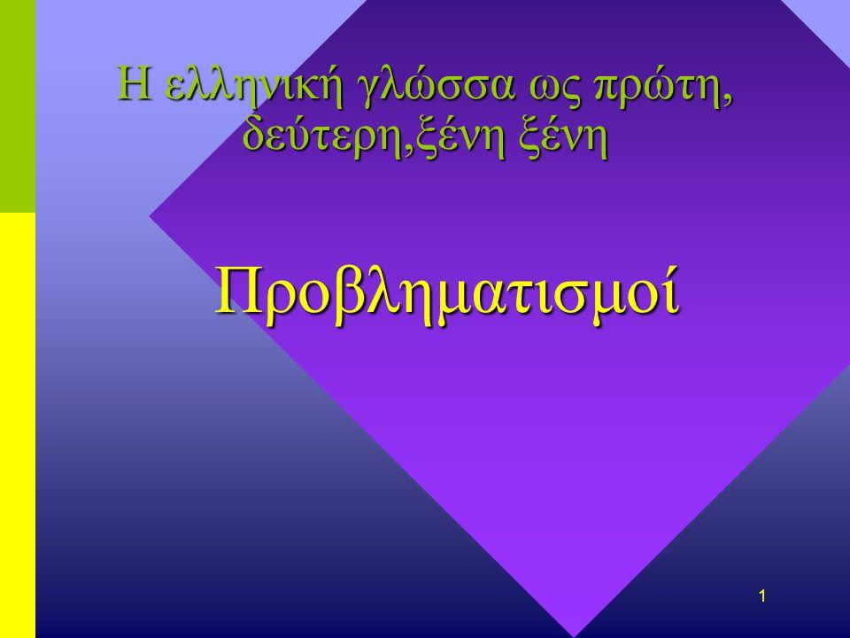 1 Η ελληνική γλώσσα ως πρώτη, δεύτερη,ξένη ξένη Προβληματισμοί