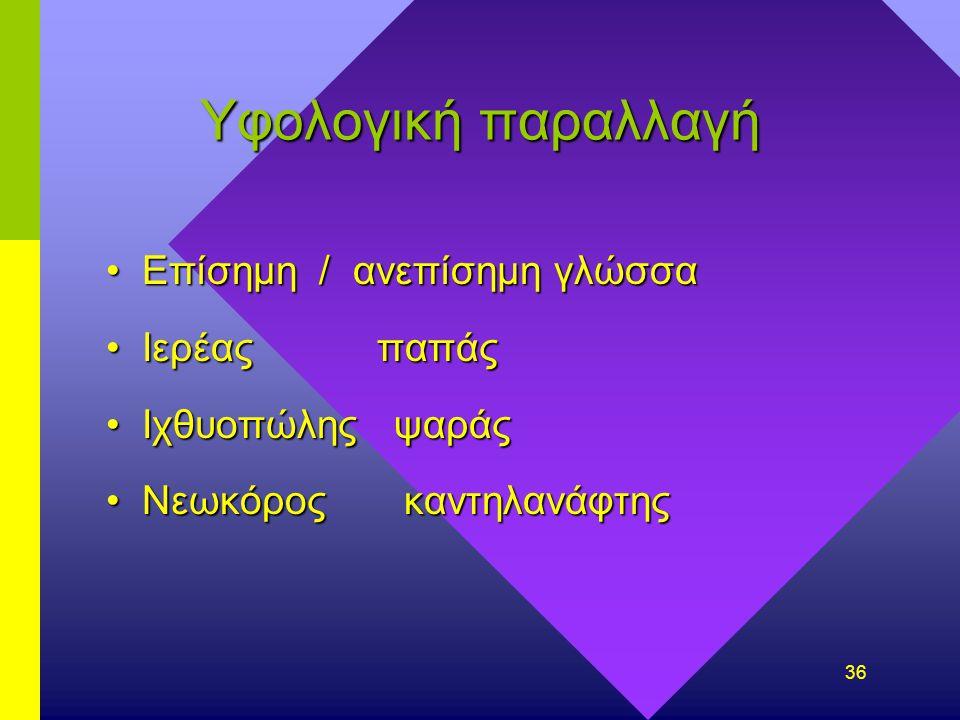 35 Υφολογική παραλλαγή Λογοτεχνία (περιγιάλι,λικνίζει, σαν πας…)Λογοτεχνία (περιγιάλι,λικνίζει, σαν πας…) Ο οίκος - το σπίτιΟ οίκος - το σπίτι Βραχίον