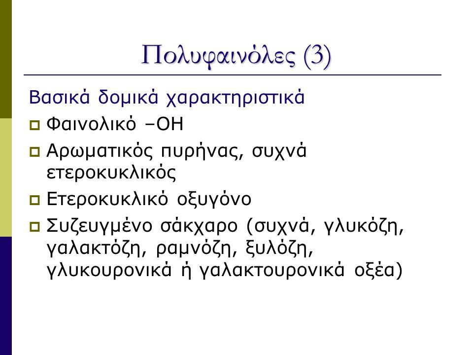 Πολυφαινόλες (3) Βασικά δομικά χαρακτηριστικά  Φαινολικό –ΟΗ  Αρωματικός πυρήνας, συχνά ετεροκυκλικός  Ετεροκυκλικό οξυγόνο  Συζευγμένο σάκχαρο (συχνά, γλυκόζη, γαλακτόζη, ραμνόζη, ξυλόζη, γλυκουρονικά ή γαλακτουρονικά οξέα)