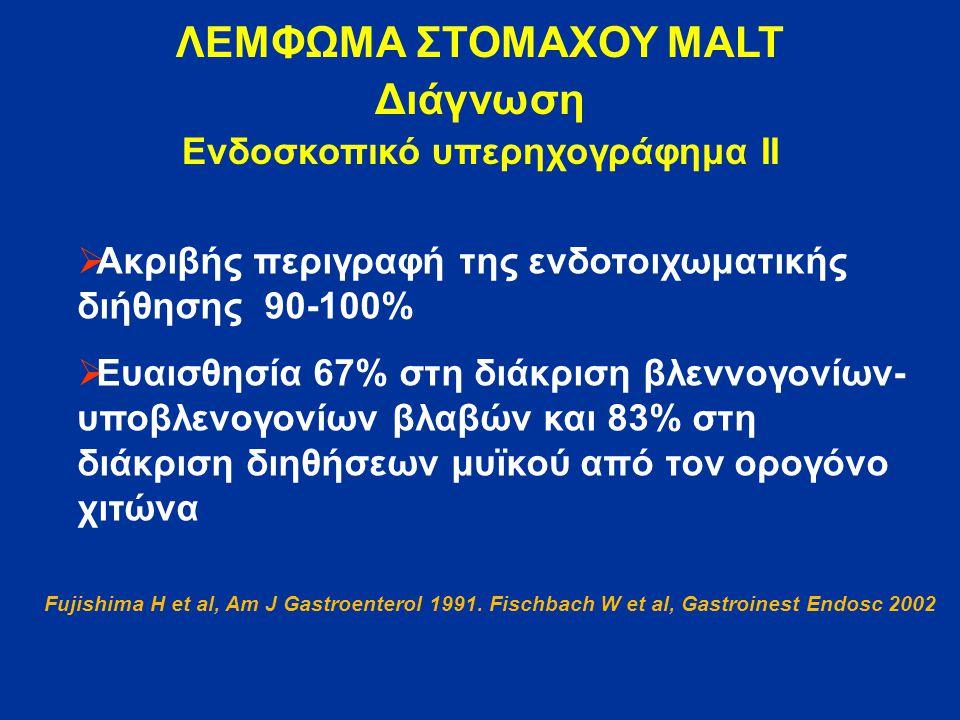 ΛΕΜΦΩΜΑ ΣΤΟΜΑΧΟΥ MALT Διάγνωση Ενδοσκοπικό υπερηχογράφημα ΙΙ  Aκριβής περιγραφή της ενδοτοιχωματικής διήθησης 90-100%  Ευαισθησία 67% στη διάκριση βλεννογονίων- υποβλενογονίων βλαβών και 83% στη διάκριση διηθήσεων μυϊκού από τον ορογόνο χιτώνα Fujishima H et al, Am J Gastroenterol 1991.