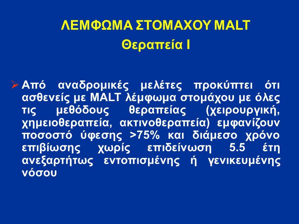 ΛΕΜΦΩΜΑ ΣΤΟΜΑΧΟΥ MALT Θεραπεία Ι  Από αναδρομικές μελέτες προκύπτει ότι ασθενείς με MALT λέμφωμα στομάχου με όλες τις μεθόδους θεραπείας (χειρουργική, χημειοθεραπεία, ακτινοθεραπεία) εμφανίζουν ποσοστό ύφεσης >75% και διάμεσο χρόνο επιβίωσης χωρίς επιδείνωση 5.5 έτη ανεξαρτήτως εντοπισμένης ή γενικευμένης νόσου
