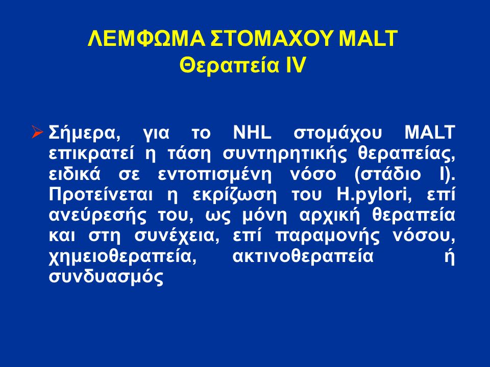 ΛΕΜΦΩΜΑ ΣΤΟΜΑΧΟΥ MALT Θεραπεία ΙV  Σήμερα, για το NHL στομάχου MALT επικρατεί η τάση συντηρητικής θεραπείας, ειδικά σε εντοπισμένη νόσο (στάδιο Ι). Π