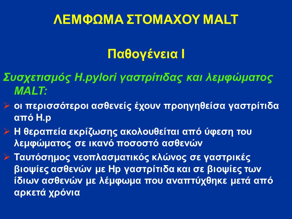 ΛΕΜΦΩΜΑ ΣΤΟΜΑΧΟΥ MALT Παθογένεια Ι Συσχετισμός H.pylori γαστρίτιδας και λεμφώματος MALT:  οι περισσότεροι ασθενείς έχουν προηγηθείσα γαστρίτιδα από H.p  Η θεραπεία εκρίζωσης ακολουθείται από ύφεση του λεμφώματος σε ικανό ποσοστό ασθενών  Ταυτόσημος νεοπλασματικός κλώνος σε γαστρικές βιοψίες ασθενών με Hp γαστρίτιδα και σε βιοψίες των ίδιων ασθενών με λέμφωμα που αναπτύχθηκε μετά από αρκετά χρόνια