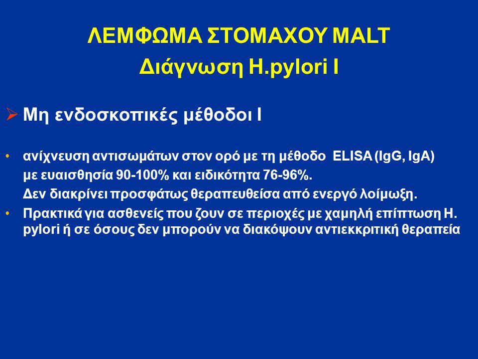ΛΕΜΦΩΜΑ ΣΤΟΜΑΧΟΥ MALT Διάγνωση H.pylori Ι  Μη ενδοσκοπικές μέθοδοι Ι ανίχνευση αντισωμάτων στον ορό με τη μέθοδο ELISA (IgG, IgA) με ευαισθησία 90-10