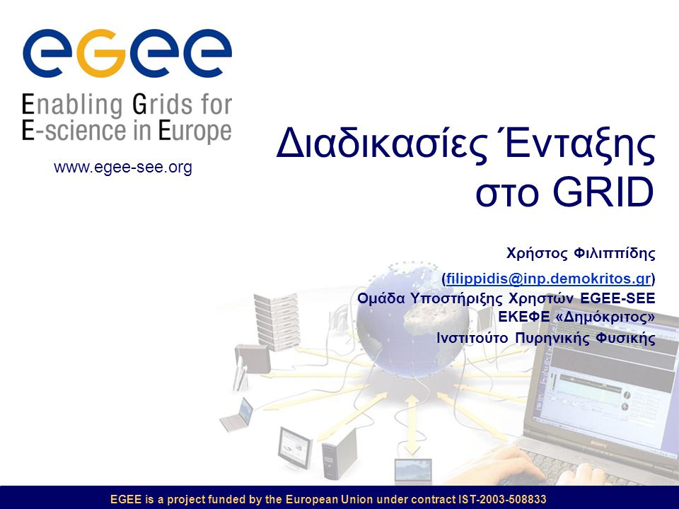 EGEE is a project funded by the European Union under contract IST-2003-508833 Διαδικασίες Ένταξης στο GRID Χρήστος Φιλιππίδης (filippidis@inp.demokrit
