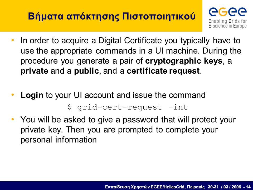 Εκπαίδευση Χρηστών EGEE/HellasGrid, Πειραιάς 30-31 / 03 / 2006 - 14 Βήματα απόκτησης Πιστοποιητικού In order to acquire a Digital Certificate you typically have to use the appropriate commands in a UI machine.