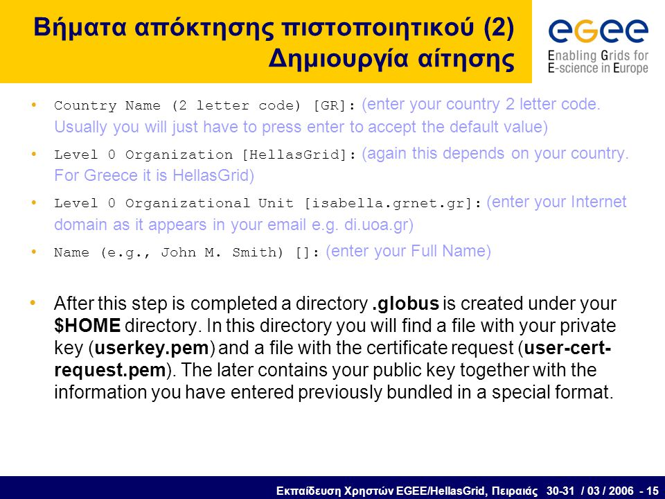 Εκπαίδευση Χρηστών EGEE/HellasGrid, Πειραιάς 30-31 / 03 / 2006 - 15 Βήματα απόκτησης πιστοποιητικού (2) Δημιουργία αίτησης Country Name (2 letter code) [GR]: (enter your country 2 letter code.