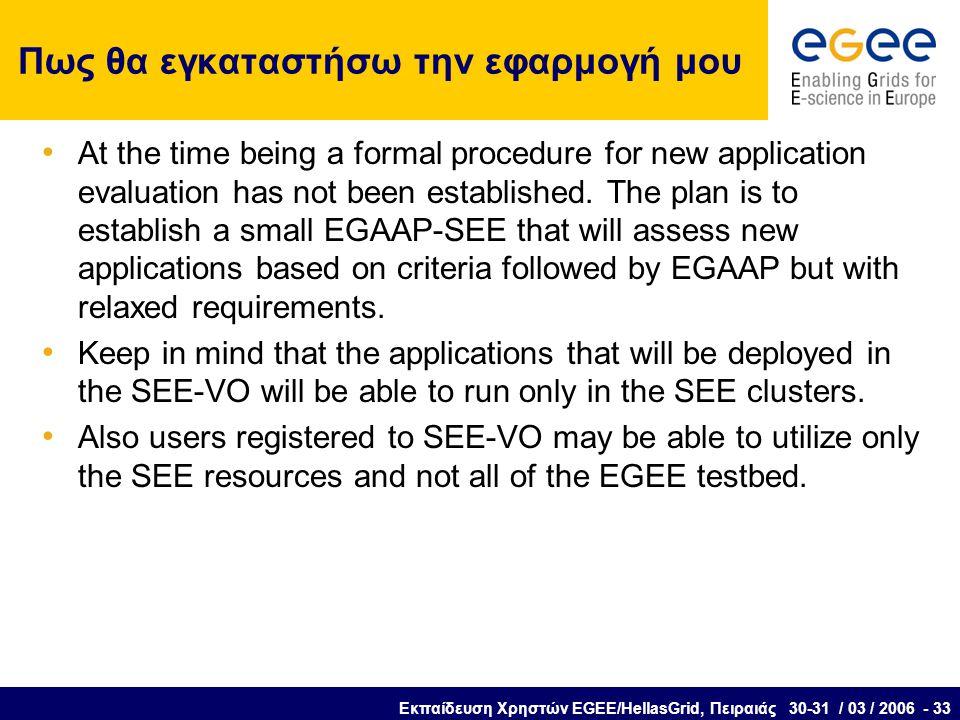 Εκπαίδευση Χρηστών EGEE/HellasGrid, Πειραιάς 30-31 / 03 / 2006 - 33 Πως θα εγκαταστήσω την εφαρμογή μου At the time being a formal procedure for new application evaluation has not been established.
