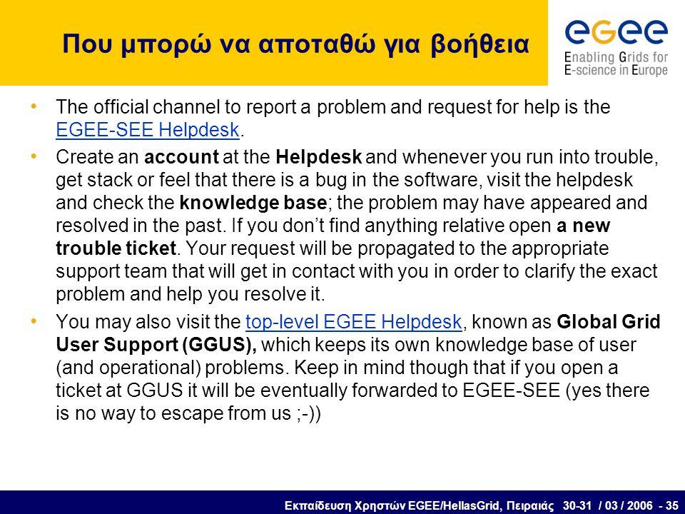 Εκπαίδευση Χρηστών EGEE/HellasGrid, Πειραιάς 30-31 / 03 / 2006 - 35 Που μπορώ να αποταθώ για βοήθεια The official channel to report a problem and request for help is the EGEE-SEE Helpdesk.