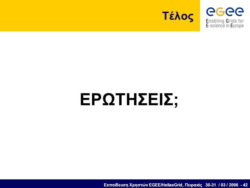 Εκπαίδευση Χρηστών EGEE/HellasGrid, Πειραιάς 30-31 / 03 / 2006 - 42 Τέλος ΕΡΩΤΗΣΕΙΣ;