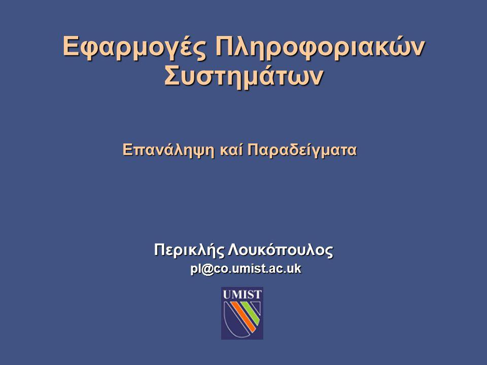 Περικλής Λουκόπουλος pl@co.umist.ac.uk Επανάληψη καί Παραδείγματα Εφαρμογές Πληροφοριακών Συστημάτων