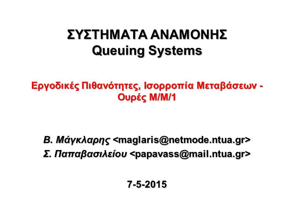 ΣΥΣΤΗΜΑΤΑ ΑΝΑΜΟΝΗΣ Queuing Systems Εργοδικές Πιθανότητες, Ισορροπία Μεταβάσεων - Ουρές Μ/Μ/1 Β.