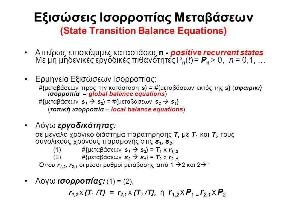 Εξισώσεις Ισορροπίας Μεταβάσεων (State Transition Balance Equations) Απείρως επισκέψιμες καταστάσεις n - positive recurrent states: Με μη μηδενικές εργοδικές πιθανότητες P n (t) = P n > 0, n = 0,1, … Ερμηνεία Εξισώσεων Ισορροπίας: #{μεταβάσεων προς την κατάσταση s} = #{μεταβάσεων εκτός της s} (σφαιρική ισορροπία – global balance equations) #{μεταβάσεων s 1  s 2 } = #{μεταβάσεων s 2  s 1 } (τοπική ισορροπία – local balance equations) Λόγω εργοδικότητας : σε μεγάλο χρονικό διάστημα παρατήρησης Τ, με Τ 1 και Τ 2 τους συνολικούς χρόνους παραμονής στις s 1, s 2 : (1)#{μεταβάσεων s 1  s 2 } = T 1 x r 1,,2 (2) #{μεταβάσεων s 2  s 1 } = T 2 x r 2,,1 Όπου r 1,2, r 2,1 οι μέσοι ρυθμοί μετάβασης από 1  2 και 2  1 Λόγω ισορροπίας: (1) = (2), r 1,2 x {T 1 /Τ} = r 2,1 x {T 2 /Τ}, ή r 1,2 x P 1 = r 2,1 x P 2