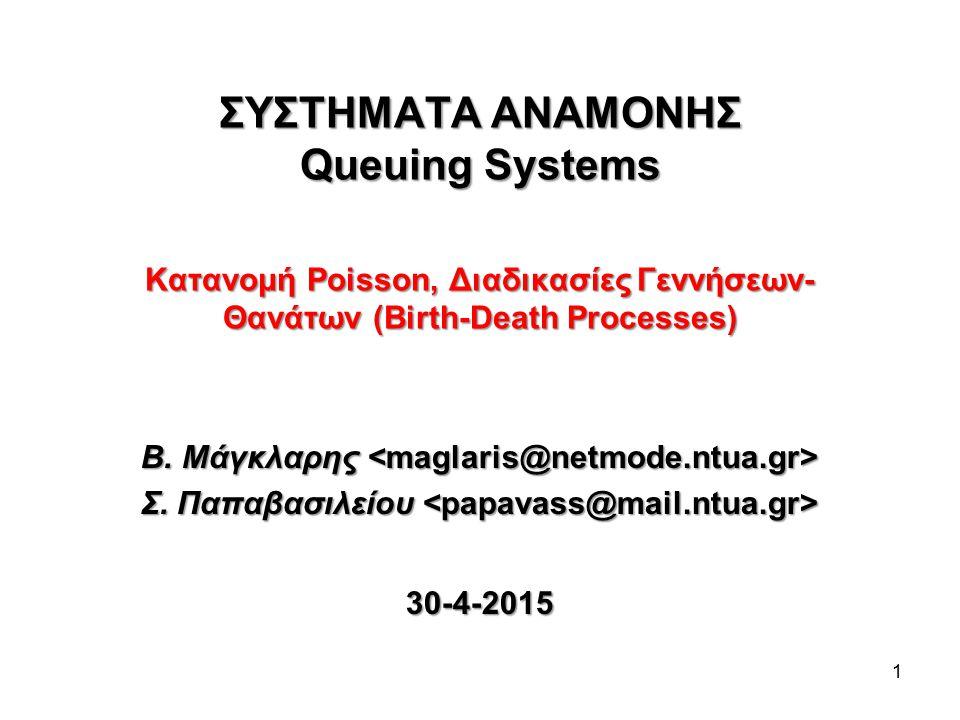 1 ΣΥΣΤΗΜΑΤΑ ΑΝΑΜΟΝΗΣ Queuing Systems Κατανομή Poisson, Διαδικασίες Γεννήσεων- Θανάτων (Birth-Death Processes) Β. Μάγκλαρης Β. Μάγκλαρης Σ. Παπαβασιλεί