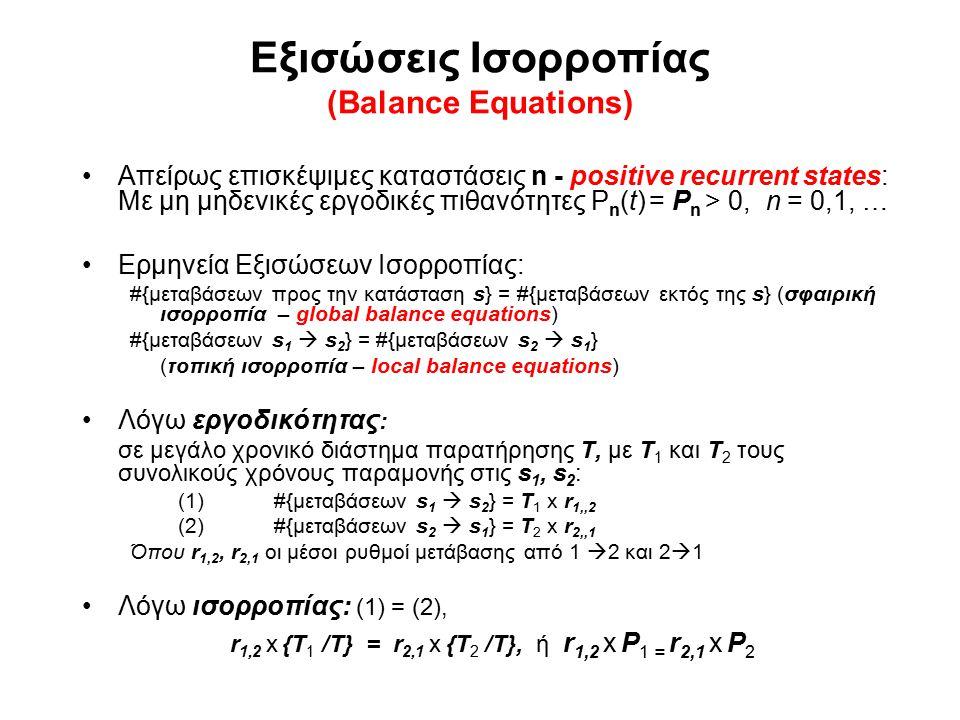 Εξισώσεις Ισορροπίας (Balance Equations) Απείρως επισκέψιμες καταστάσεις n - positive recurrent states: Με μη μηδενικές εργοδικές πιθανότητες P n (t) = P n > 0, n = 0,1, … Ερμηνεία Εξισώσεων Ισορροπίας: #{μεταβάσεων προς την κατάσταση s} = #{μεταβάσεων εκτός της s} (σφαιρική ισορροπία – global balance equations) #{μεταβάσεων s 1  s 2 } = #{μεταβάσεων s 2  s 1 } (τοπική ισορροπία – local balance equations) Λόγω εργοδικότητας : σε μεγάλο χρονικό διάστημα παρατήρησης Τ, με Τ 1 και Τ 2 τους συνολικούς χρόνους παραμονής στις s 1, s 2 : (1)#{μεταβάσεων s 1  s 2 } = T 1 x r 1,,2 (2) #{μεταβάσεων s 2  s 1 } = T 2 x r 2,,1 Όπου r 1,2, r 2,1 οι μέσοι ρυθμοί μετάβασης από 1  2 και 2  1 Λόγω ισορροπίας: (1) = (2), r 1,2 x {T 1 /Τ} = r 2,1 x {T 2 /Τ}, ή r 1,2 x P 1 = r 2,1 x P 2