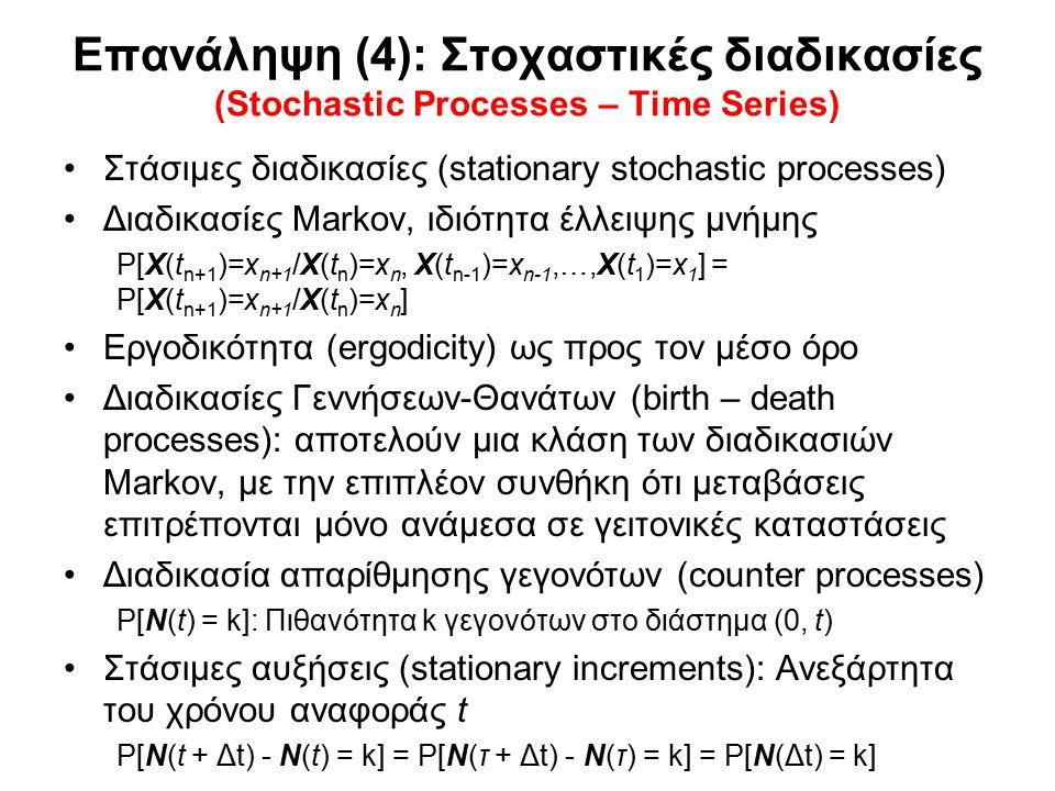 Επανάληψη (4): Στοχαστικές διαδικασίες (Stochastic Processes – Time Series) Στάσιμες διαδικασίες (stationary stochastic processes) Διαδικασίες Markov, ιδιότητα έλλειψης μνήμης P[X(t n+1 )=x n+1 /X(t n )=x n, X(t n-1 )=x n-1,…,X(t 1 )=x 1 ] = P[X(t n+1 )=x n+1 /X(t n )=x n ] Εργοδικότητα (ergodicity) ως προς τον μέσο όρο Διαδικασίες Γεννήσεων-Θανάτων (birth – death processes): αποτελούν μια κλάση των διαδικασιών Markov, με την επιπλέον συνθήκη ότι μεταβάσεις επιτρέπονται μόνο ανάμεσα σε γειτονικές καταστάσεις Διαδικασία απαρίθμησης γεγονότων (counter processes) P[N(t) = k]: Πιθανότητα k γεγονότων στο διάστημα (0, t) Στάσιμες αυξήσεις (stationary increments): Ανεξάρτητα του χρόνου αναφοράς t P[N(t + Δt) - N(t) = k] = P[N(τ + Δt) - N(τ) = k] = P[N(Δt) = k]