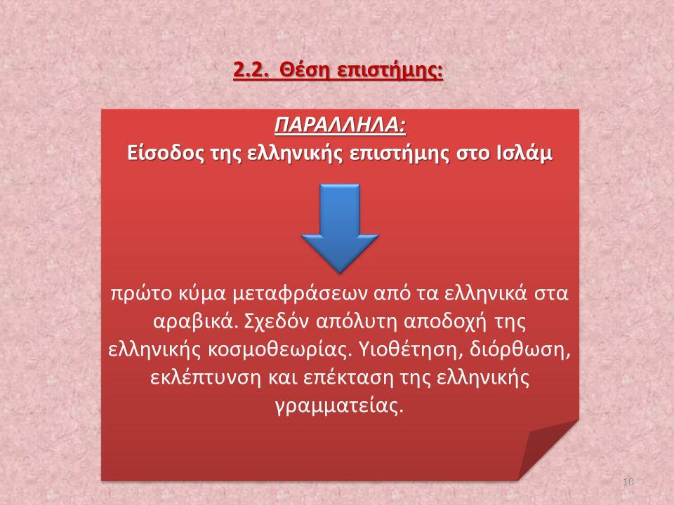 2.2. Θέση επιστήμης: ΠΑΡΑΛΛΗΛΑ: Είσοδος της ελληνικής επιστήμης στο Ισλάμ πρώτο κύμα μεταφράσεων από τα ελληνικά στα αραβικά. Σχεδόν απόλυτη αποδοχή τ