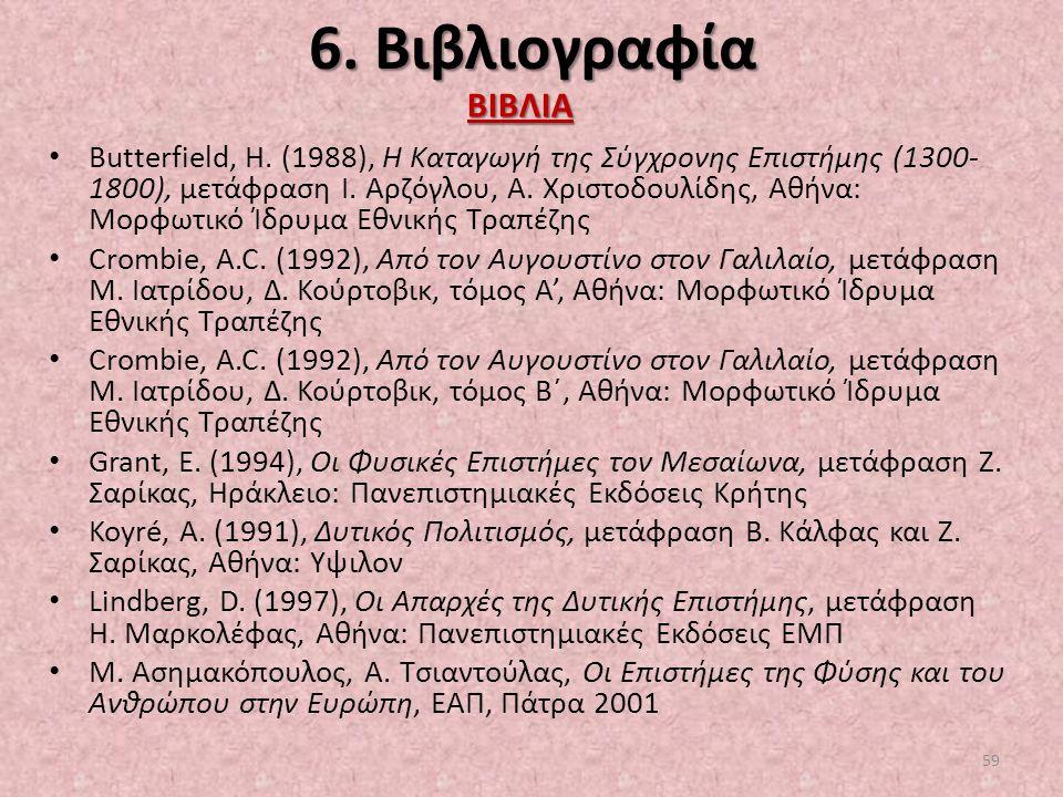 6. Βιβλιογραφία Butterfield, H. (1988), Η Καταγωγή της Σύγχρονης Επιστήμης (1300- 1800), μετάφραση Ι. Αρζόγλου, Α. Χριστοδουλίδης, Αθήνα: Μορφωτικό Ίδ