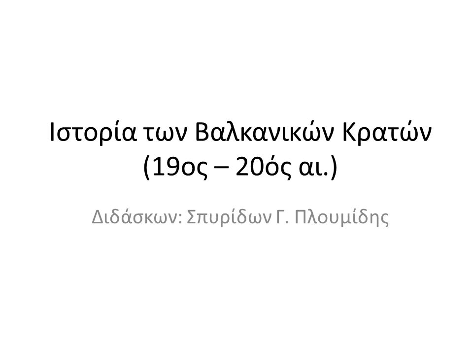 Ιστορία των Βαλκανικών Κρατών (19ος – 20ός αι.) Διδάσκων: Σπυρίδων Γ. Πλουμίδης