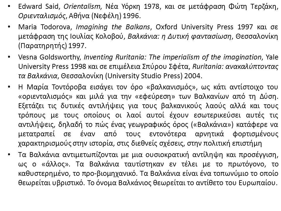 Edward Said, Orientalism, Νέα Υόρκη 1978, και σε μετάφραση Φώτη Τερζάκη, Οριενταλισμός, Αθήνα (Νεφέλη) 1996. Maria Todorova, Imagining the Balkans, Ox