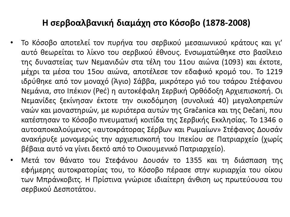 Η σερβοαλβανική διαμάχη στο Κόσοβο (1878-2008) Το Κόσοβο αποτελεί τον πυρήνα του σερβικού μεσαιωνικού κράτους και γι' αυτό θεωρείται το λίκνο του σερβ