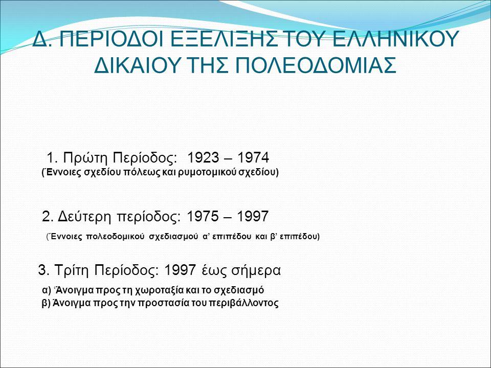Δ. ΠΕΡΙΟΔΟΙ ΕΞΕΛΙΞΗΣ ΤΟΥ ΕΛΛΗΝΙΚΟΥ ΔΙΚΑΙΟΥ ΤΗΣ ΠΟΛΕΟΔΟΜΙΑΣ 1. Πρώτη Περίοδος: 1923 – 1974 (Έννοιες σχεδίου πόλεως και ρυμοτομικού σχεδίου) 2. Δεύτερη