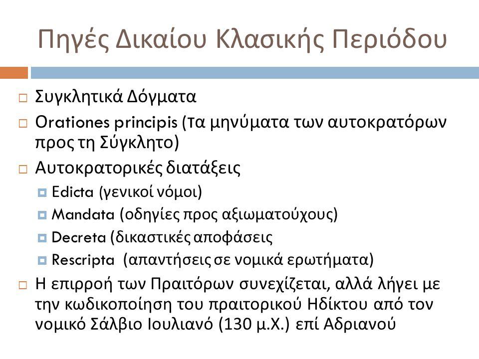 Πηγές Δικαίου Κλασικής Περιόδου  Συγκλητικά Δόγματα  Ο rationes principis ( τα μηνύματα των αυτοκρατόρων προς τη Σύγκλητο )  Αυτοκρατορικές διατάξεις  Ε dicta ( γενικοί νόμοι )  Mandata ( οδηγίες προς αξιωματούχους )  Decreta ( δικαστικές αποφάσεις  Rescripta ( απαντήσεις σε νομικά ερωτήματα )  Η επιρροή των Πραιτόρων συνεχίζεται, αλλά λήγει με την κωδικοποίηση του πραιτορικού Ηδίκτου από τον νομικό Σάλβιο Ιουλιανό (130 μ.