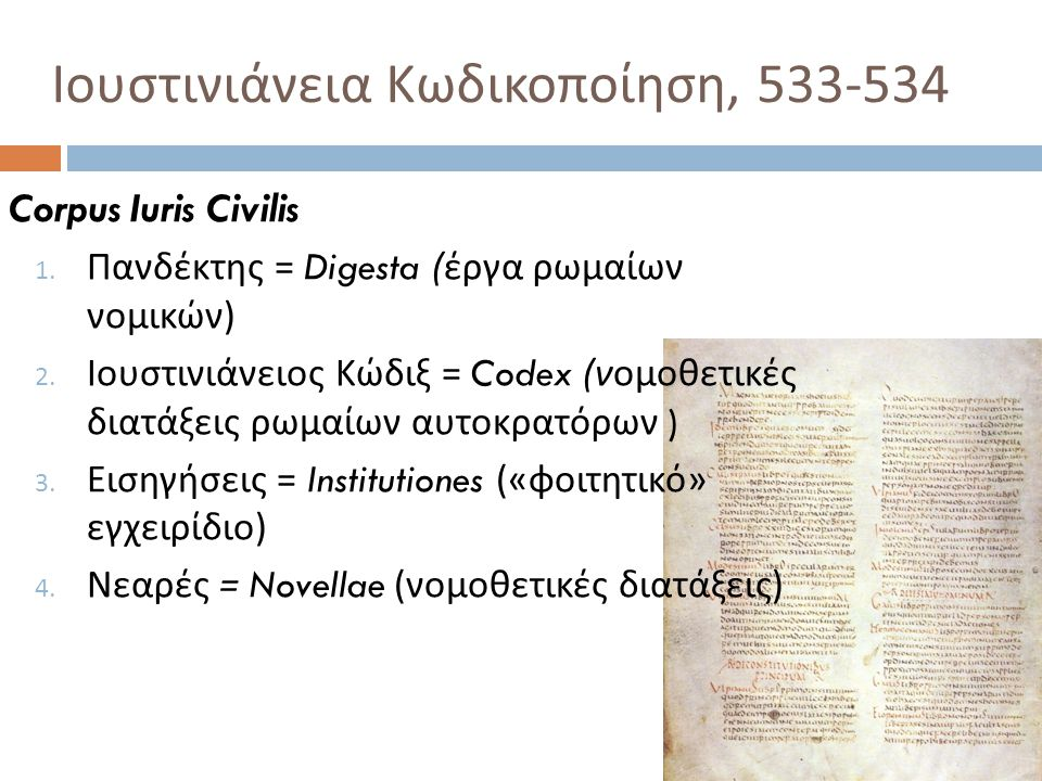 Ιουστινιάνεια Κωδικοποίηση, 533-534 Corpus Iuris Civilis 1. Πανδέκτης = Digesta ( έργα ρωμαίων νομικών ) 2. Ιουστινιάνειος Κώδιξ = Codex ( νομοθετικές