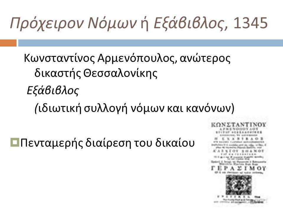 Πρόχειρον Νόμων ή Εξάβιβλος, 1345 Κωνσταντίνος Αρμενόπουλος, ανώτερος δικαστής Θεσσαλονίκης Εξάβιβλος ( ιδιωτική συλλογή νόμων και κανόνων )  Πενταμερής διαίρεση του δικαίου