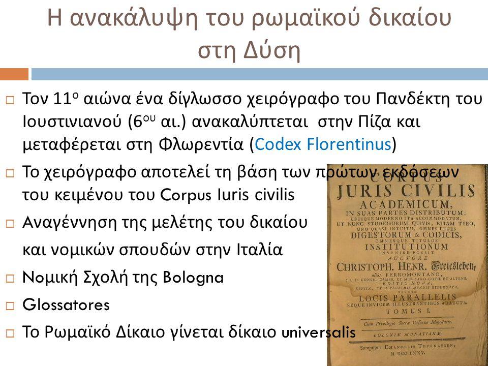 Η ανακάλυψη του ρωμαϊκού δικαίου στη Δύση  Τον 11 ο αιώνα ένα δίγλωσσο χειρόγραφο του Πανδέκτη του Ιουστινιανού (6 ου αι.) ανακαλύπτεται στην Πίζα και μεταφέρεται στη Φλωρεντία (Codex Florentinus)  Το χειρόγραφο αποτελεί τη βάση των πρώτων εκδόσεων του κειμένου του Corpus Iuris civilis  A ναγέννηση της μελέτης του δικαίου και νομικών σπουδών στην Ιταλία  No μική Σχολή της Bologna  Glossatores  Το Ρωμαϊκό Δίκαιο γίνεται δίκαιο universalis