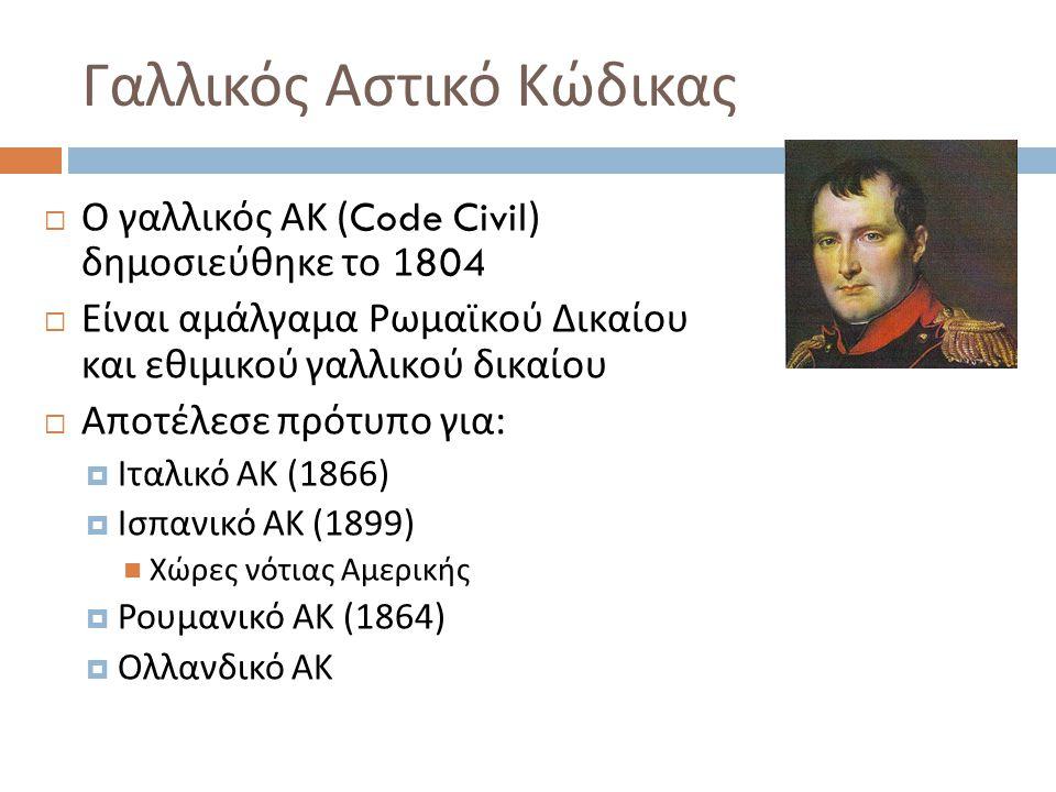 Γαλλικός Αστικό Κώδικας  Ο γαλλικός ΑΚ (Code Civil) δημοσιεύθηκε το 1804  Είναι αμάλγαμα Ρωμαϊκού Δικαίου και εθιμικού γαλλικού δικαίου  Αποτέλεσε πρότυπο για :  Ιταλικό ΑΚ (1866)  Ισπανικό ΑΚ (1899) Χώρες νότιας Αμερικής  Ρουμανικό ΑΚ (1864)  Ολλανδικό ΑΚ