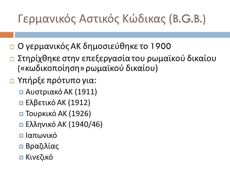 Γερμανικός Αστικός Κώδικας (B.G.B.)  Ο γερμανικός ΑΚ δημοσιεύθηκε το 1900  Στηρίχθηκε στην επεξεργασία του ρωμαϊκού δικαίου (« κωδικοποίηση » ρωμαϊκού δικαίου )  Υπήρξε πρότυπο για :  Αυστριακό ΑΚ (1911)  Ελβετικό ΑΚ (1912)  Τουρκικό ΑΚ (1926)  Ελληνικό ΑΚ (1940/46)  Ιαπωνικό  Βραζιλίας  Κινεζικό