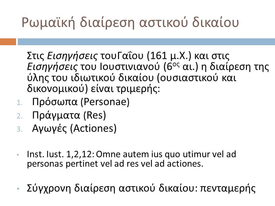 Ρωμαϊκή διαίρεση αστικού δικαίου Στις Εισηγήσεις τουΓαΐου (161 μ. Χ.) και στις Εισηγήσεις του Ιουστινιανού (6 ος αι.) η διαίρεση της ύλης του ιδιωτικο