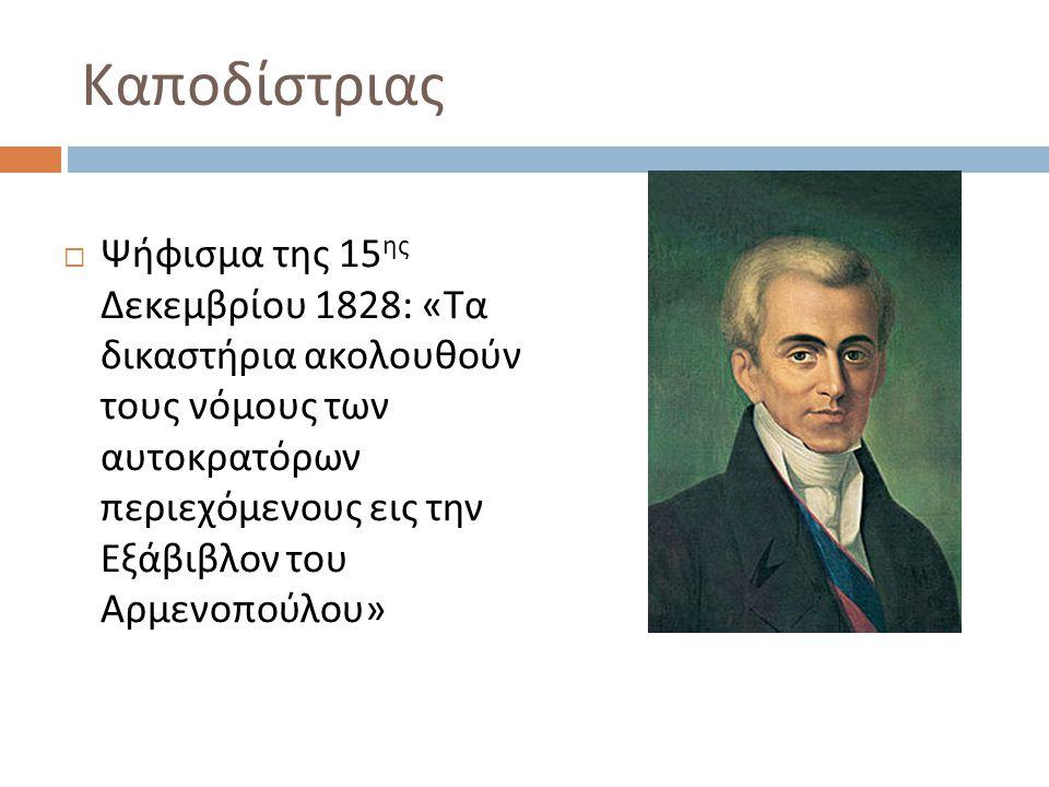 Καποδίστριας  Ψήφισμα της 15 ης Δεκεμβρίου 1828: « Τα δικαστήρια ακολουθούν τους νόμους των αυτοκρατόρων περιεχόμενους εις την Εξάβιβλον του Αρμενοπούλου »
