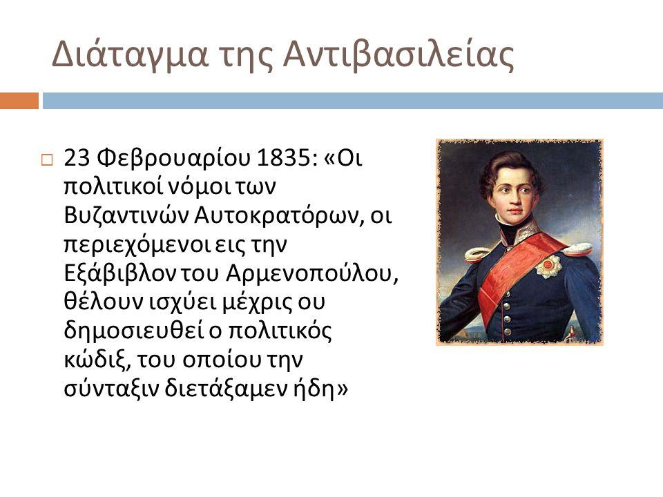 Διάταγμα της Αντιβασιλείας  23 Φεβρουαρίου 1835: « Οι πολιτικοί νόμοι των Βυζαντινών Αυτοκρατόρων, οι περιεχόμενοι εις την Εξάβιβλον του Αρμενοπούλου, θέλουν ισχύει μέχρις ου δημοσιευθεί ο πολιτικός κώδιξ, του οποίου την σύνταξιν διετάξαμεν ήδη »