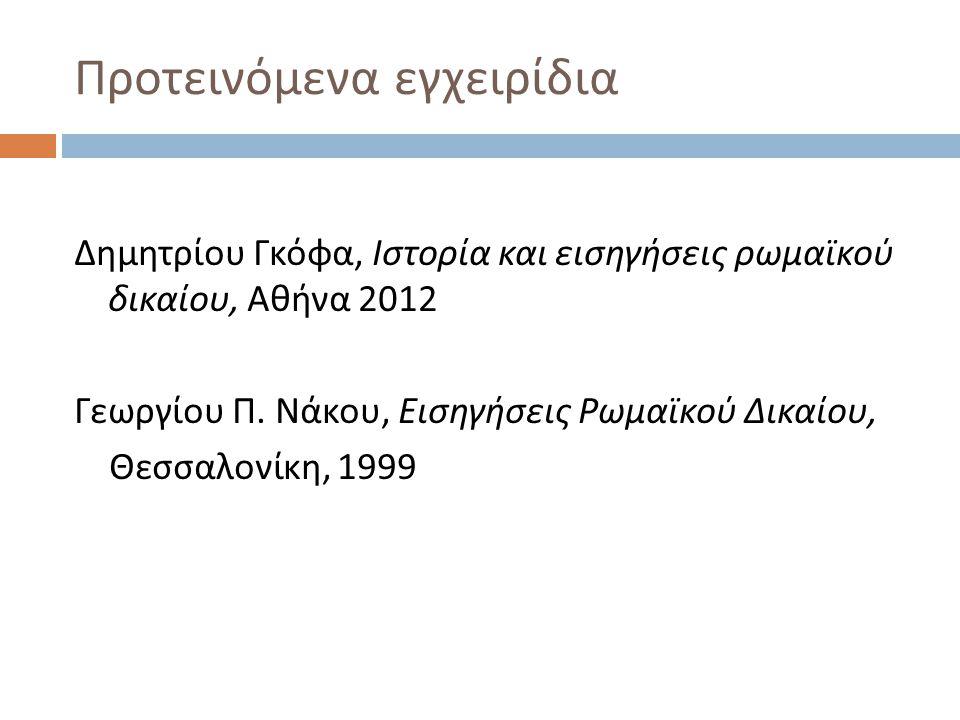 Προτεινόμενα εγχειρίδια Δημητρίου Γκόφα, Ιστορία και εισηγήσεις ρωμαϊκού δικαίου, Αθήνα 2012 Γεωργίου Π. Νάκου, Εισηγήσεις Ρωμαϊκού Δικαίου, Θεσσαλονί