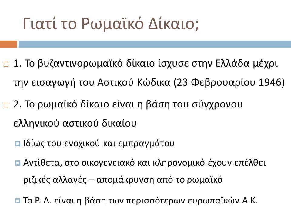 Γιατί το Ρωμαϊκό Δίκαιο ;  1. Το βυζαντινορωμαϊκό δίκαιο ίσχυσε στην Ελλάδα μέχρι την εισαγωγή του Αστικού Κώδικα (23 Φεβρουαρίου 1946)  2. Το ρωμαϊ