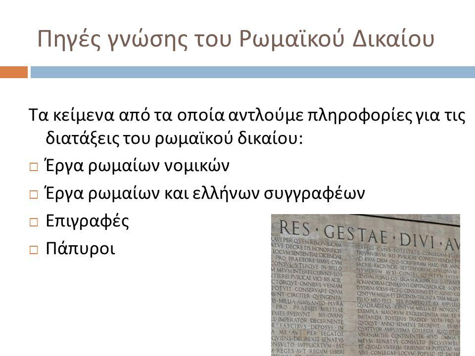 Πηγές γνώσης του Ρωμαϊκού Δικαίου Τα κείμενα από τα οποία αντλούμε πληροφορίες για τις διατάξεις του ρωμαϊκού δικαίου :  Έργα ρωμαίων νομικών  Έργα ρωμαίων και ελλήνων συγγραφέων  Επιγραφές  Πάπυροι
