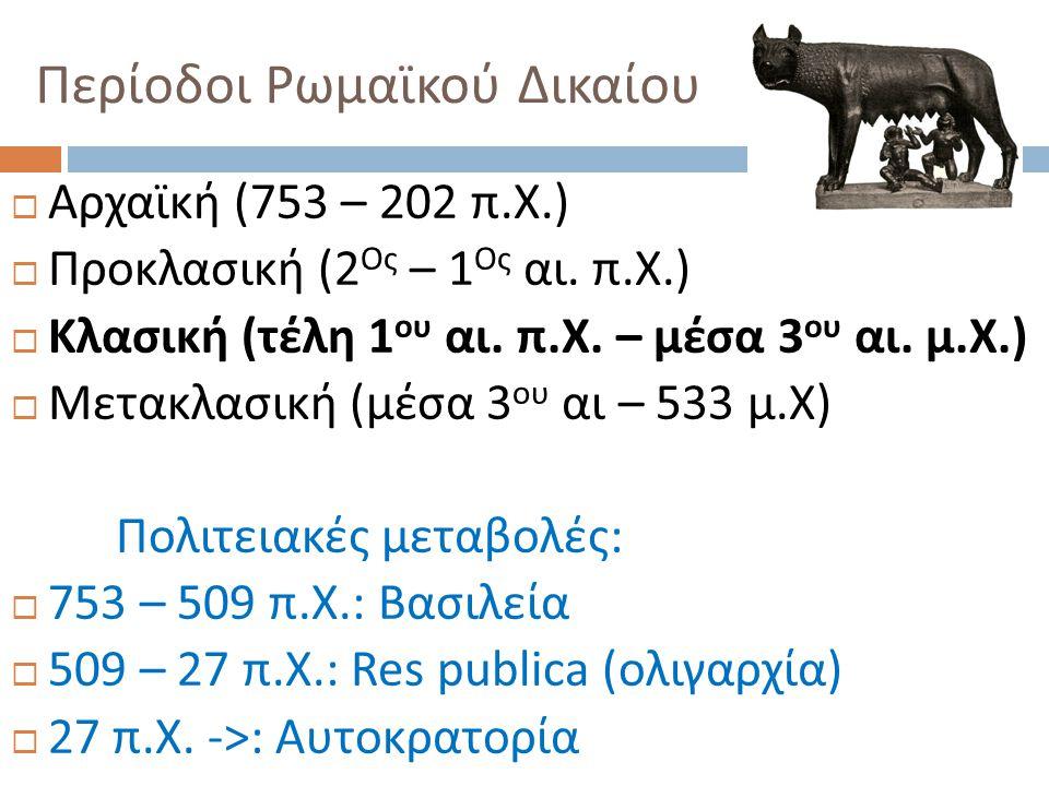 Περίοδοι Ρωμαϊκού Δικαίου  Αρχαϊκή (753 – 202 π. Χ.)  Προκλασική (2 Ος – 1 Ος αι. π. Χ.)  Κλασική ( τέλη 1 ου αι. π. Χ. – μέσα 3 ου αι. μ. Χ.)  Με