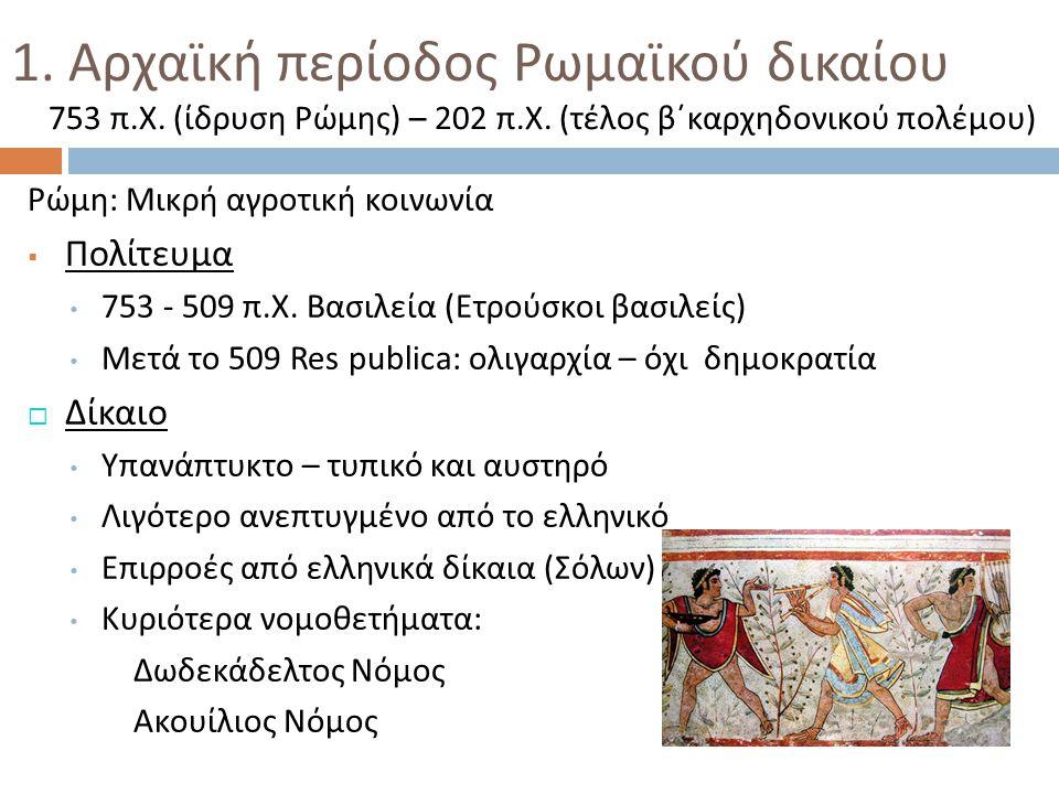 1. Αρχαϊκή περίοδος Ρωμαϊκού δικαίου 753 π. Χ. ( ίδρυση Ρώμης ) – 202 π. Χ. ( τέλος β΄καρχηδονικού πολέμου ) Ρώμη : Μικρή αγροτική κοινωνία  Πολίτευμ