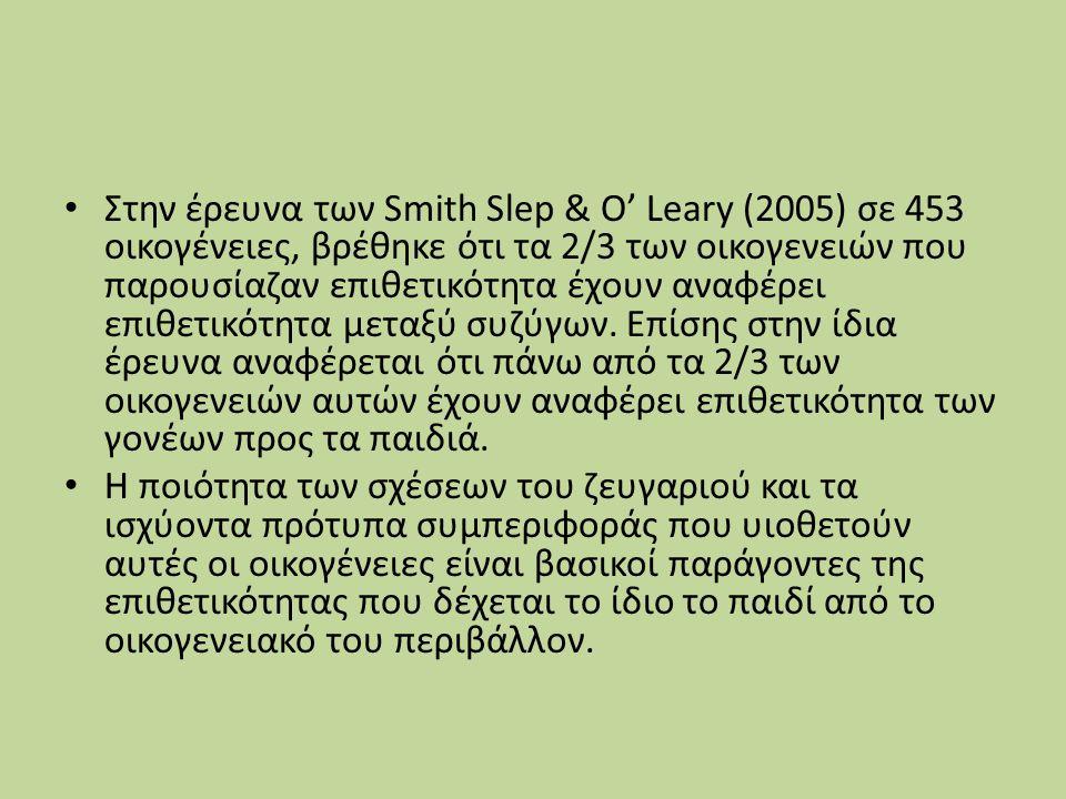 Στην έρευνα των Smith Slep & O' Leary (2005) σε 453 οικογένειες, βρέθηκε ότι τα 2/3 των οικογενειών που παρουσίαζαν επιθετικότητα έχουν αναφέρει επιθετικότητα μεταξύ συζύγων.