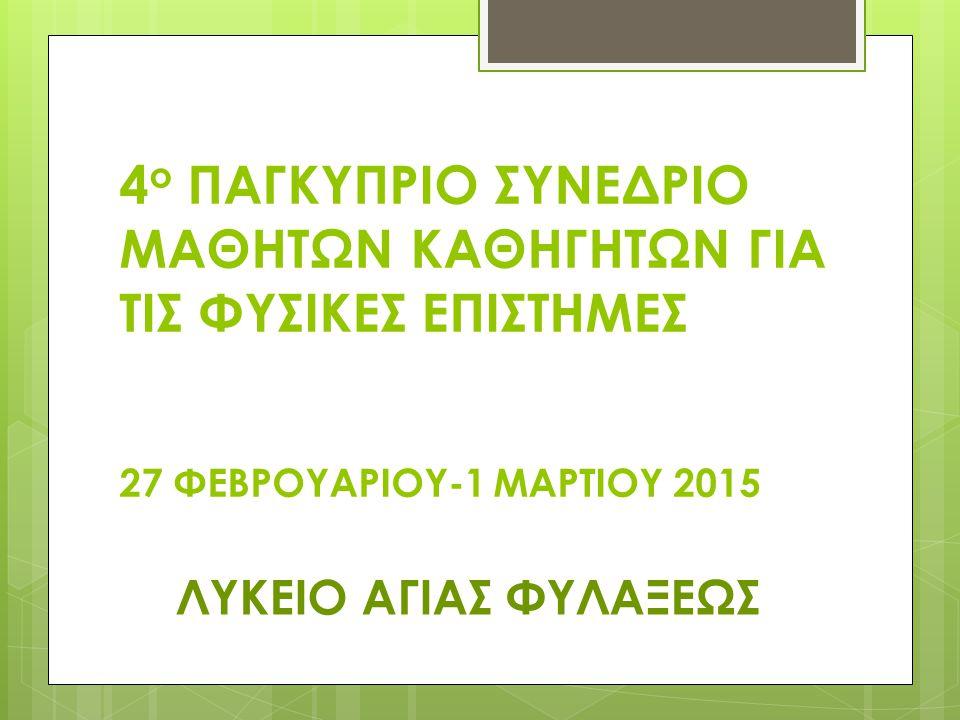 4 ο ΠΑΓΚΥΠΡΙΟ ΣΥΝΕΔΡΙΟ ΜΑΘΗΤΩΝ ΚΑΘΗΓΗΤΩΝ ΓΙΑ ΤΙΣ ΦΥΣΙΚΕΣ ΕΠΙΣΤΗΜΕΣ 27 ΦΕΒΡΟΥΑΡΙΟΥ-1 ΜΑΡΤΙΟΥ 2015 ΛΥΚΕΙΟ ΑΓΙΑΣ ΦΥΛΑΞΕΩΣ