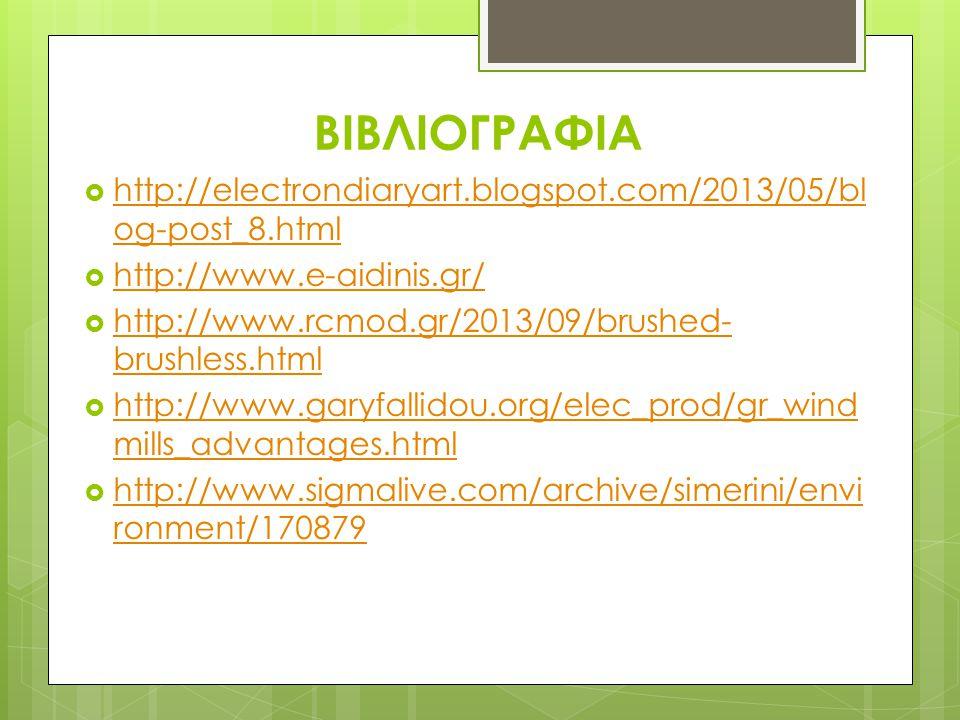 ΒΙΒΛΙΟΓΡΑΦΙΑ  http://electrondiaryart.blogspot.com/2013/05/bl og-post_8.html http://electrondiaryart.blogspot.com/2013/05/bl og-post_8.html  http://www.e-aidinis.gr/ http://www.e-aidinis.gr/  http://www.rcmod.gr/2013/09/brushed- brushless.html http://www.rcmod.gr/2013/09/brushed- brushless.html  http://www.garyfallidou.org/elec_prod/gr_wind mills_advantages.html http://www.garyfallidou.org/elec_prod/gr_wind mills_advantages.html  http://www.sigmalive.com/archive/simerini/envi ronment/170879 http://www.sigmalive.com/archive/simerini/envi ronment/170879
