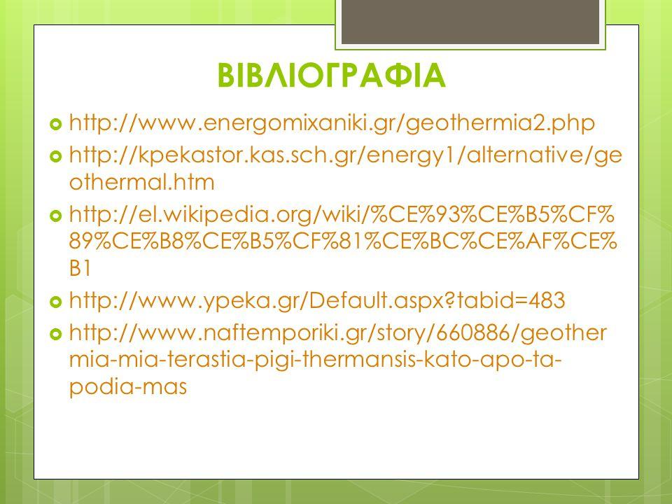 ΒΙΒΛΙΟΓΡΑΦΙΑ  http://www.energomixaniki.gr/geothermia2.php  http://kpekastor.kas.sch.gr/energy1/alternative/ge othermal.htm  http://el.wikipedia.org/wiki/%CE%93%CE%B5%CF% 89%CE%B8%CE%B5%CF%81%CE%BC%CE%AF%CE% B1  http://www.ypeka.gr/Default.aspx?tabid=483  http://www.naftemporiki.gr/story/660886/geother mia-mia-terastia-pigi-thermansis-kato-apo-ta- podia-mas