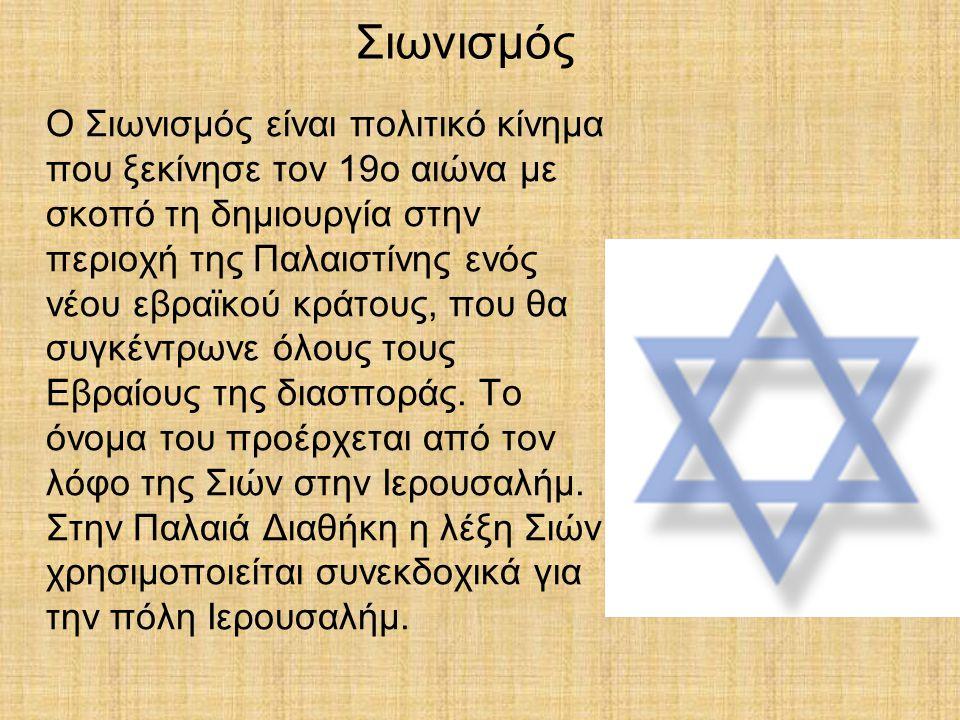 Σιωνισμός Ο Σιωνισμός είναι πολιτικό κίνημα που ξεκίνησε τον 19ο αιώνα με σκοπό τη δημιουργία στην περιοχή της Παλαιστίνης ενός νέου εβραϊκού κράτους,